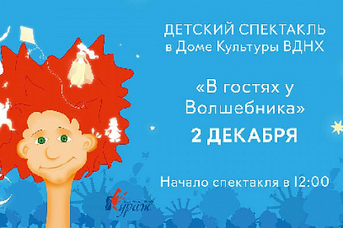 "CHILDREN'S PERFORMANCE ""A VISIT TO THE WIZARD"" ON DECEMBER 2 AT VDNKH'S HOUSE OF CULTURE"